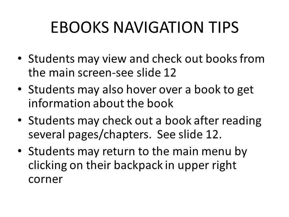 EBOOKS NAVIGATION TIPS Students may view and check out books from the main screen-see slide 12 Students may also hover over a book to get information about the book Students may check out a book after reading several pages/chapters.