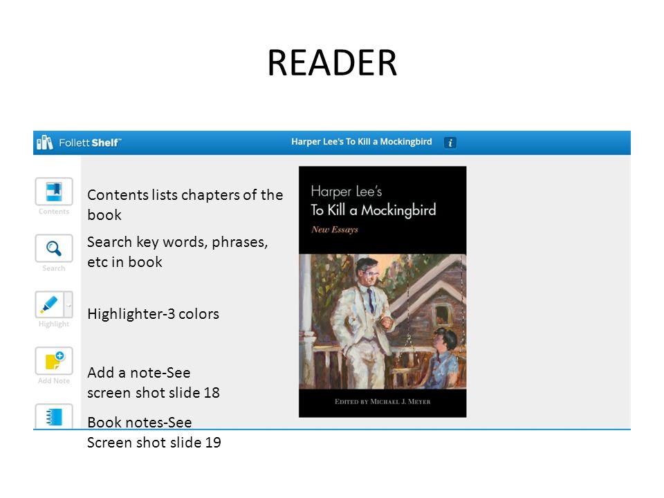 READER Contents lists chapters of the book Search key words, phrases, etc in book Highlighter-3 colors Add a note-See screen shot slide 18 Book notes-