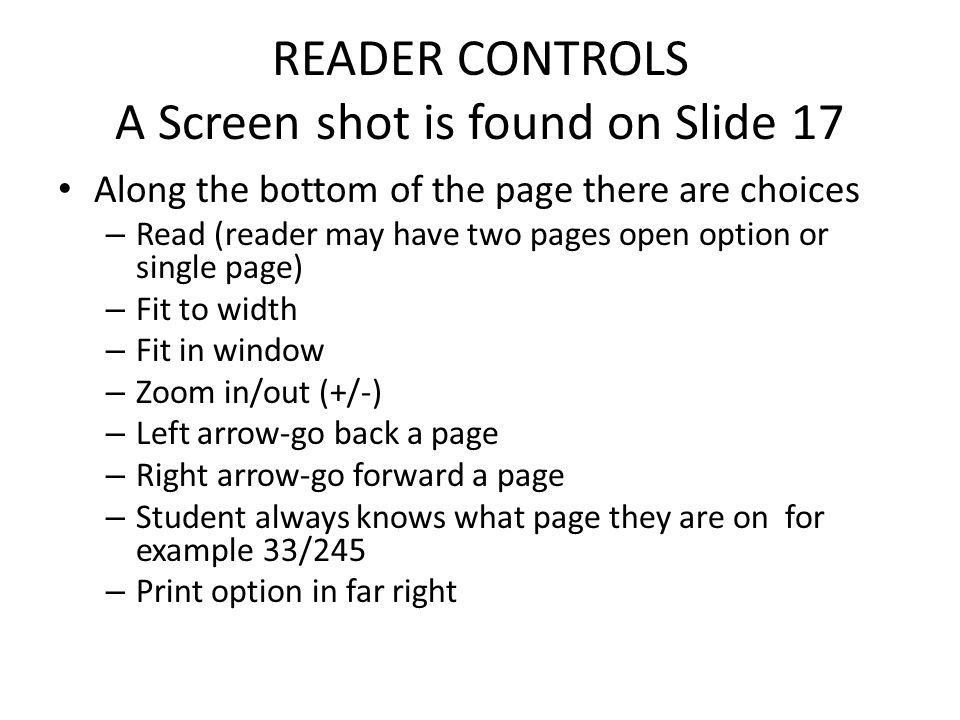 READER CONTROLS A Screen shot is found on Slide 17 Along the bottom of the page there are choices – Read (reader may have two pages open option or single page) – Fit to width – Fit in window – Zoom in/out (+/-) – Left arrow-go back a page – Right arrow-go forward a page – Student always knows what page they are on for example 33/245 – Print option in far right