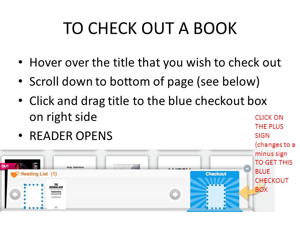 TO CHECK OUT A BOOK Hover over the title that you wish to check out Scroll down to bottom of page (see below) Click and drag title to the blue checkou