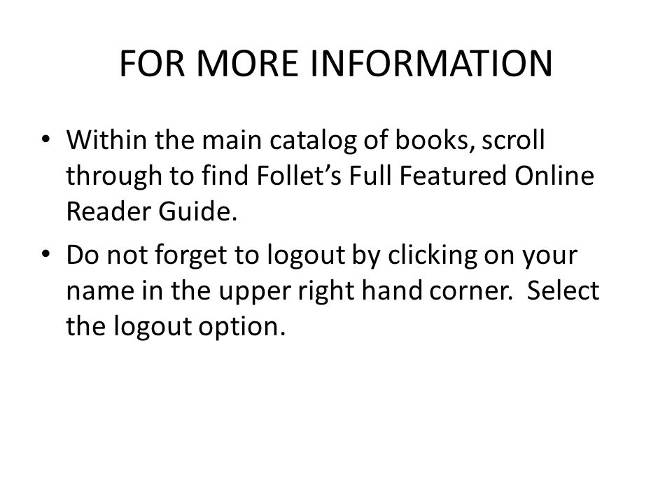 FOR MORE INFORMATION Within the main catalog of books, scroll through to find Follet's Full Featured Online Reader Guide. Do not forget to logout by c