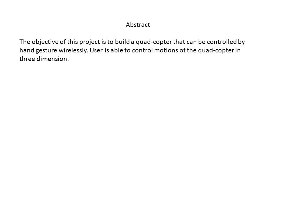 Abstract The objective of this project is to build a quad-copter that can be controlled by hand gesture wirelessly. User is able to control motions of