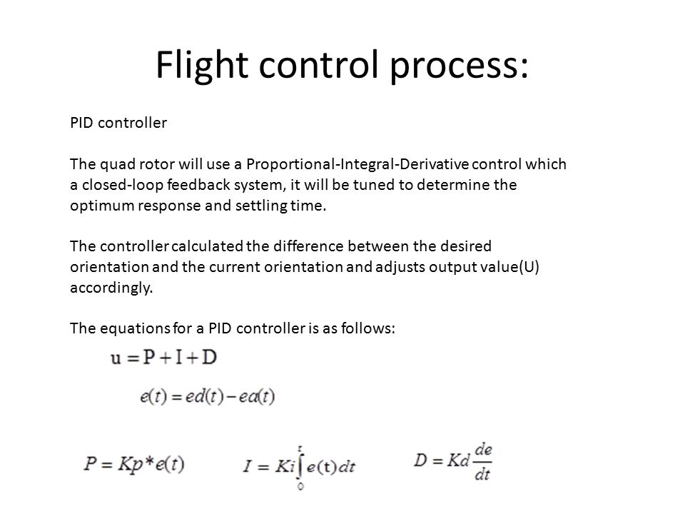 Flight control process: PID controller The quad rotor will use a Proportional-Integral-Derivative control which a closed-loop feedback system, it will