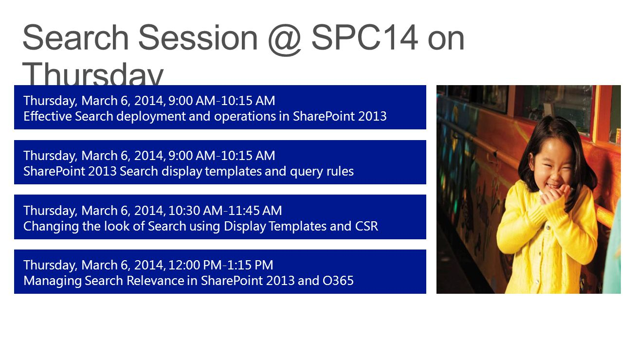 Thursday, March 6, 2014, 9:00 AM-10:15 AM SharePoint 2013 Search display templates and query rules Thursday, March 6, 2014, 9:00 AM-10:15 AM Effective Search deployment and operations in SharePoint 2013 Thursday, March 6, 2014, 10:30 AM-11:45 AM Changing the look of Search using Display Templates and CSR Thursday, March 6, 2014, 12:00 PM-1:15 PM Managing Search Relevance in SharePoint 2013 and O365