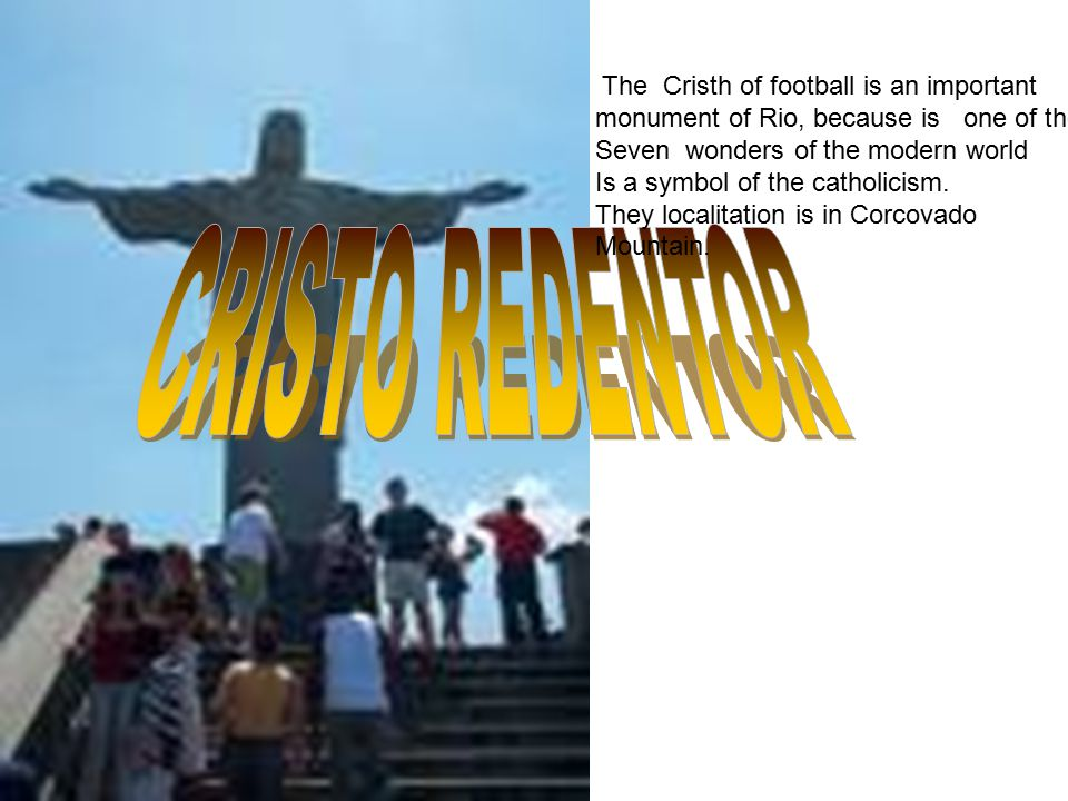 The Cristh of football is an important monument of Rio, because is one of the Seven wonders of the modern world Is a symbol of the catholicism.