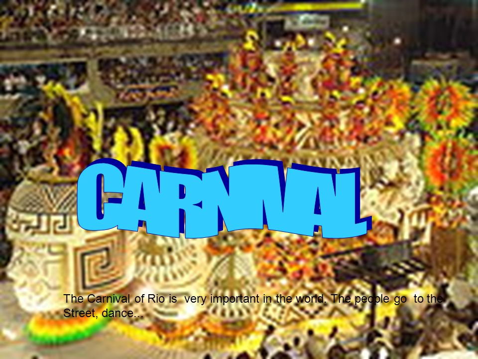 The Carnival of Rio is very important in the world. The people go to the Street, dance...