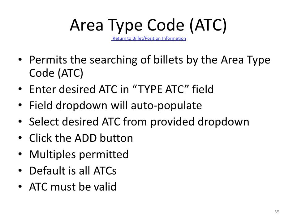 "Permits the searching of billets by the Area Type Code (ATC) Enter desired ATC in ""TYPE ATC"" field Field dropdown will auto-populate Select desired AT"