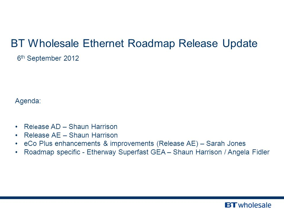 BT Wholesale Ethernet Roadmap Release Update 6 th September 2012 Agenda: Re le ase AD – Shaun Harrison Release AE – Shaun Harrison eCo Plus enhancements & improvements (Release AE) – Sarah Jones Roadmap specific - Etherway Superfast GEA – Shaun Harrison / Angela Fidler