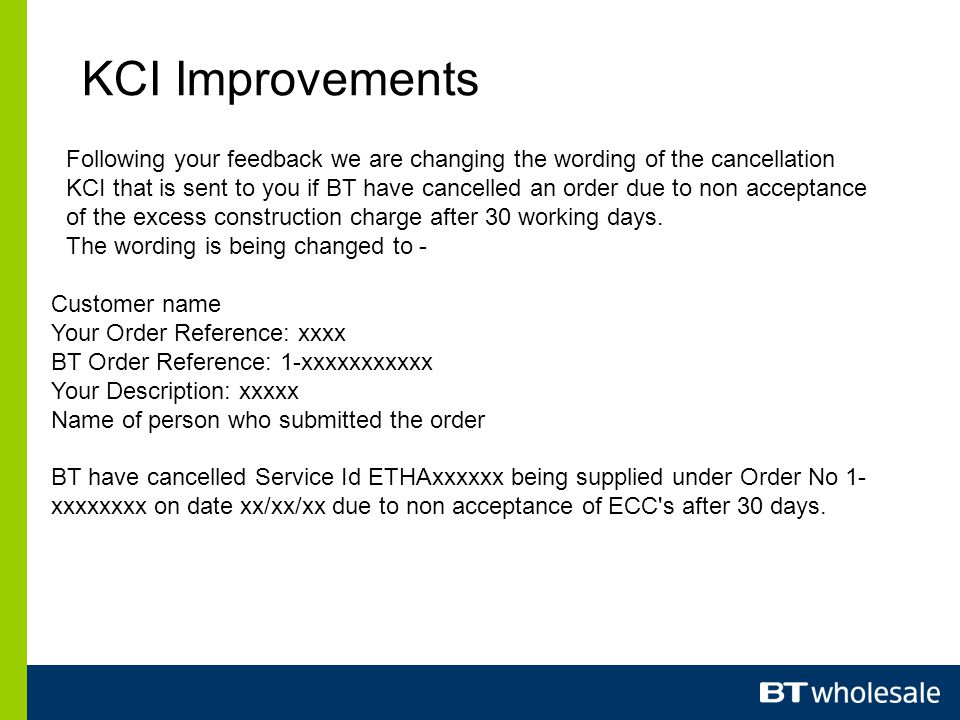 KCI Improvements Following your feedback we are changing the wording of the cancellation KCI that is sent to you if BT have cancelled an order due to non acceptance of the excess construction charge after 30 working days.
