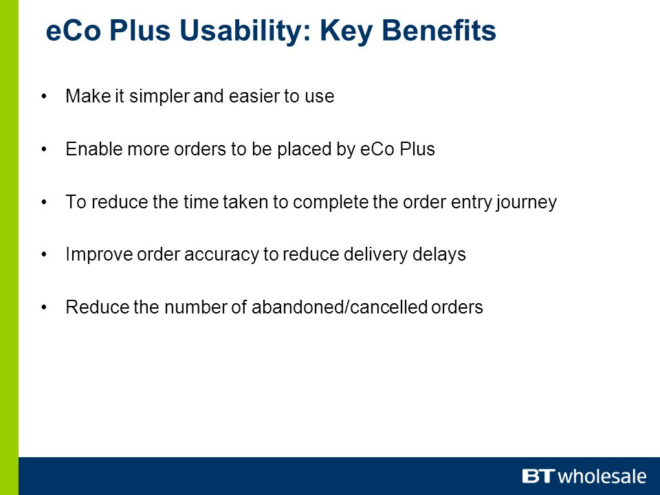 eCo Plus Usability: Key Benefits Make it simpler and easier to use Enable more orders to be placed by eCo Plus To reduce the time taken to complete the order entry journey Improve order accuracy to reduce delivery delays Reduce the number of abandoned/cancelled orders