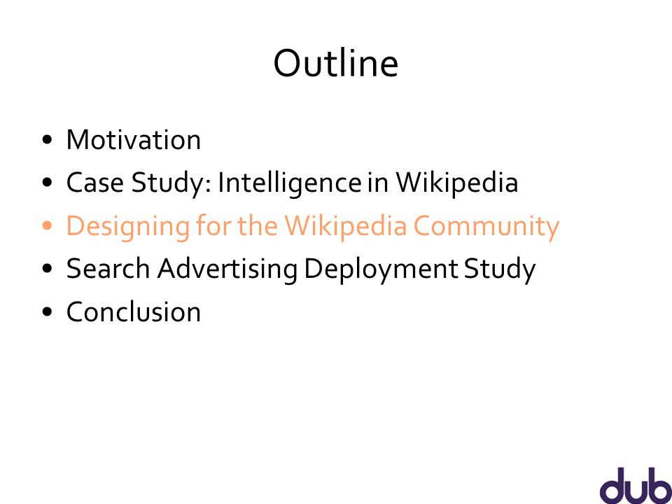 Outline Motivation Case Study: Intelligence in Wikipedia Designing for the Wikipedia Community Search Advertising Deployment Study Conclusion