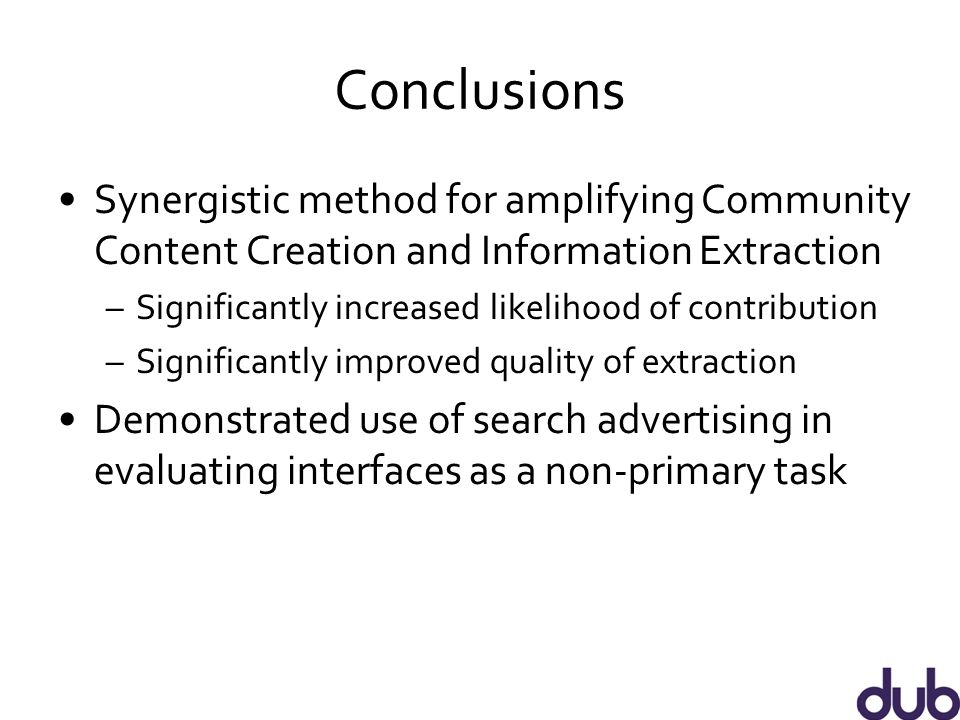 Conclusions Synergistic method for amplifying Community Content Creation and Information Extraction –Significantly increased likelihood of contribution –Significantly improved quality of extraction Demonstrated use of search advertising in evaluating interfaces as a non-primary task