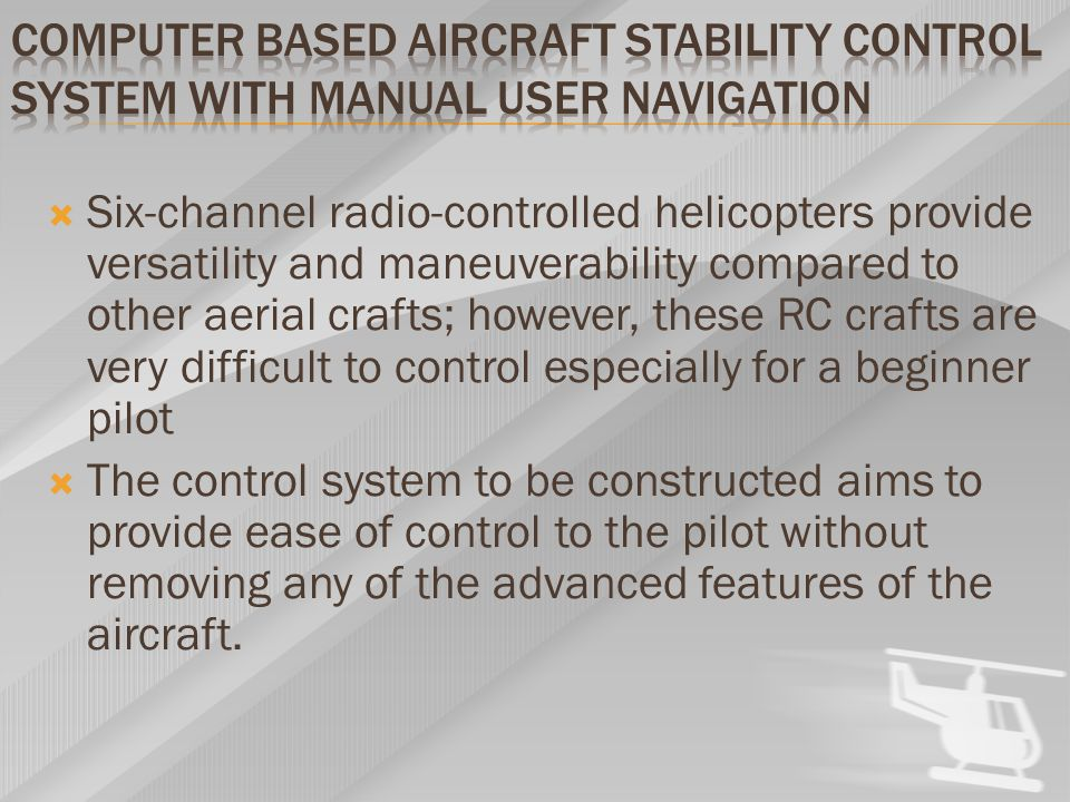  Six-channel radio-controlled helicopters provide versatility and maneuverability compared to other aerial crafts; however, these RC crafts are very difficult to control especially for a beginner pilot  The control system to be constructed aims to provide ease of control to the pilot without removing any of the advanced features of the aircraft.