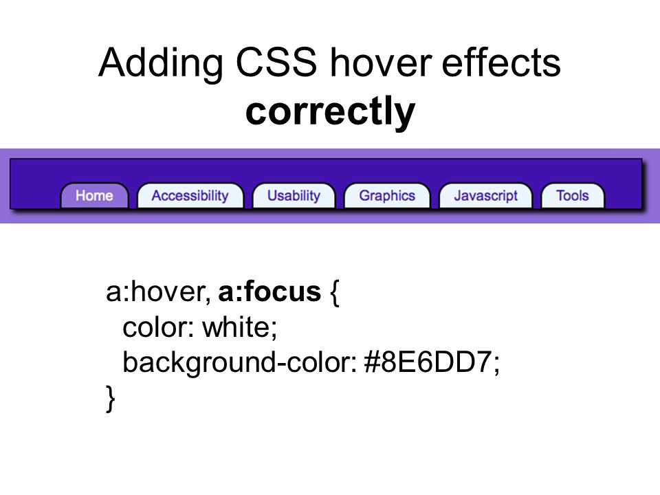 Adding CSS hover effects correctly a:hover, a:focus { color: white; background-color: #8E6DD7; }