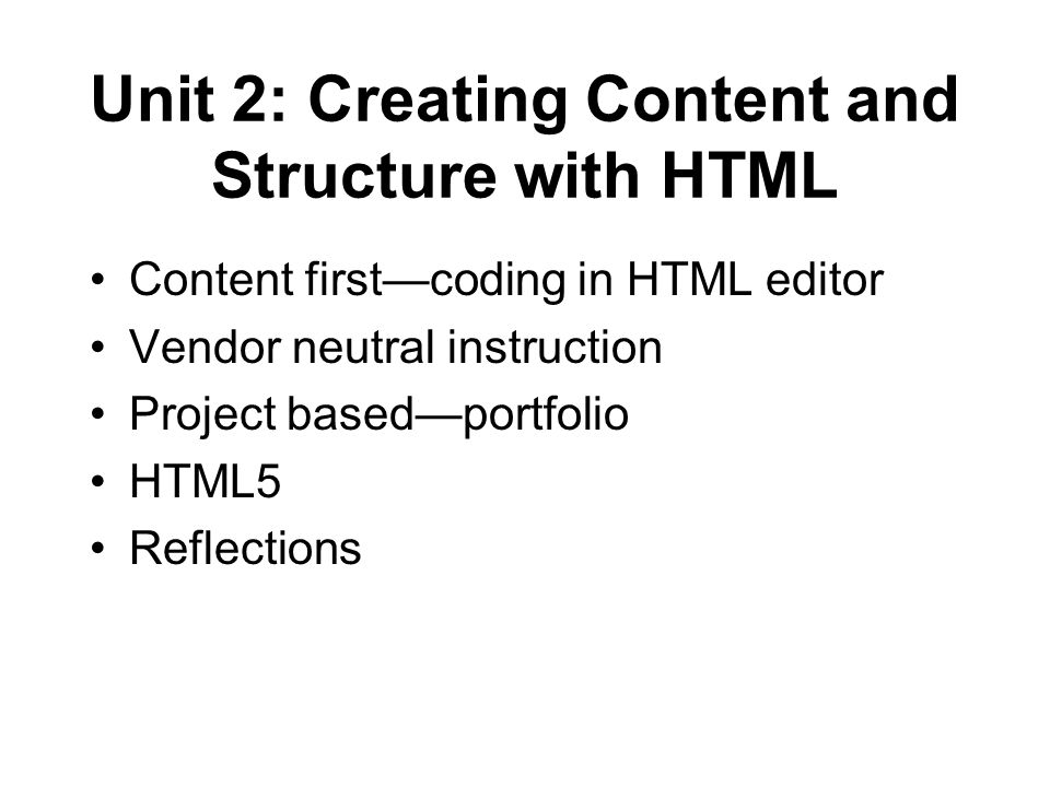 Unit 2: Creating Content and Structure with HTML Content first—coding in HTML editor Vendor neutral instruction Project based—portfolio HTML5 Reflections