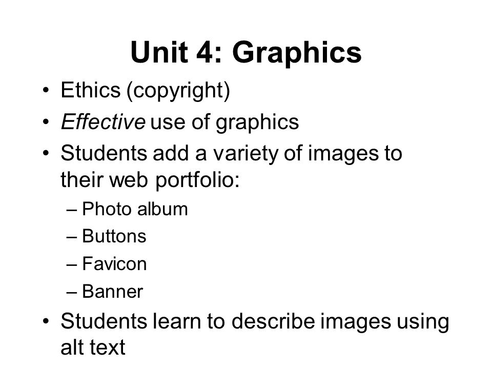 Unit 4: Graphics Ethics (copyright) Effective use of graphics Students add a variety of images to their web portfolio: –Photo album –Buttons –Favicon –Banner Students learn to describe images using alt text