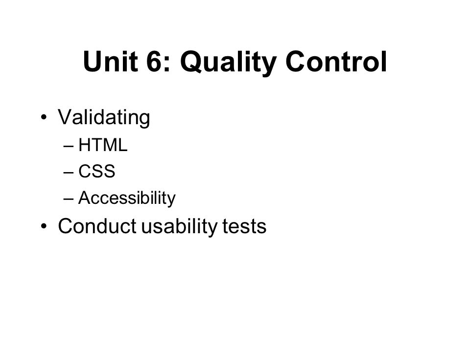 Unit 6: Quality Control Validating –HTML –CSS –Accessibility Conduct usability tests