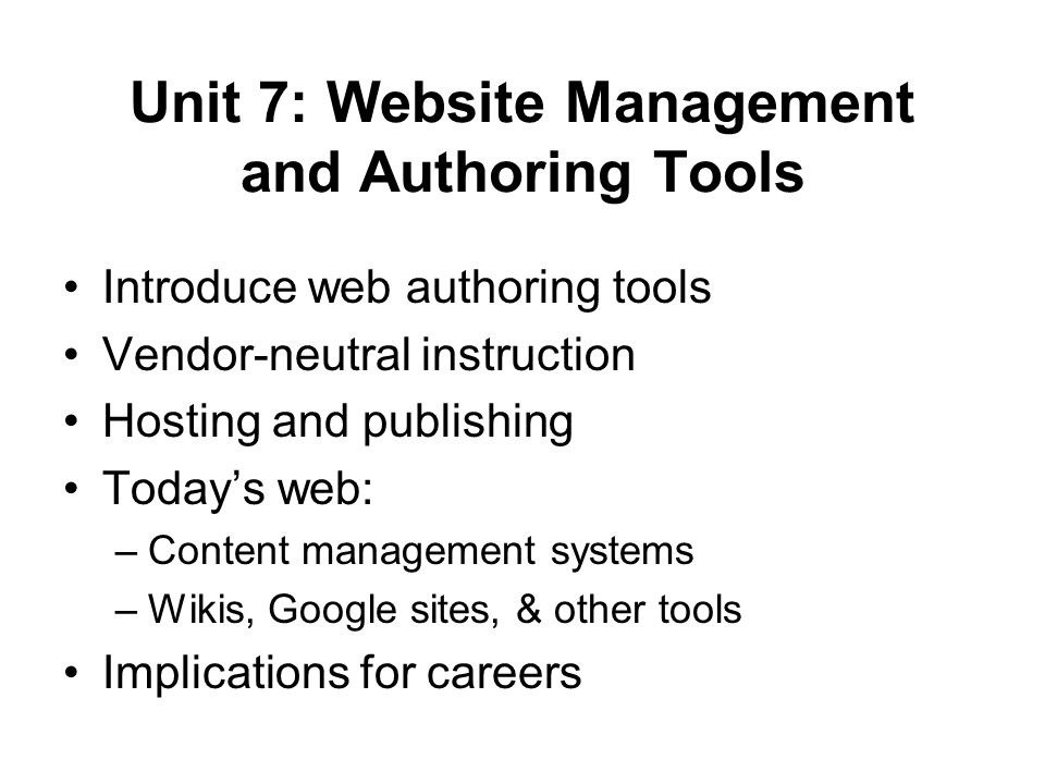 Unit 7: Website Management and Authoring Tools Introduce web authoring tools Vendor-neutral instruction Hosting and publishing Today's web: –Content management systems –Wikis, Google sites, & other tools Implications for careers
