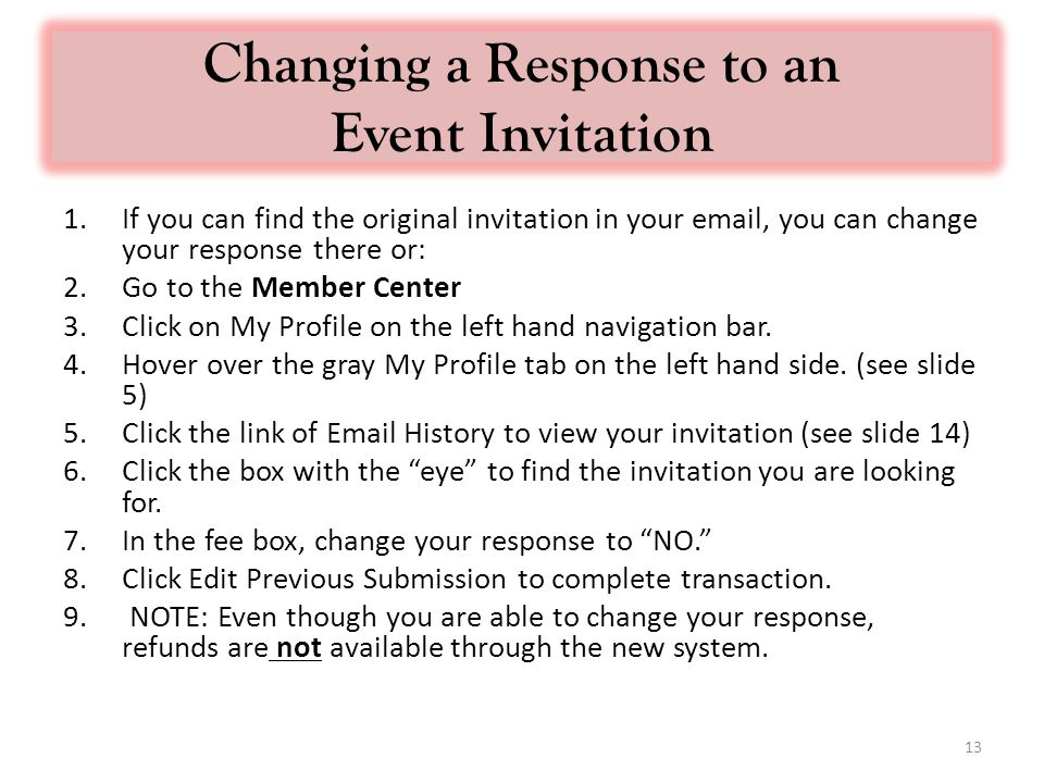 Changing a Response to an Event Invitation 1.If you can find the original invitation in your  , you can change your response there or: 2.Go to the Member Center 3.Click on My Profile on the left hand navigation bar.