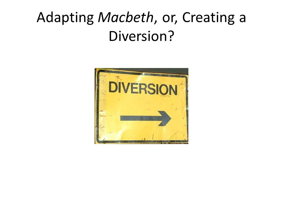 Adapting Macbeth, or, Creating a Diversion