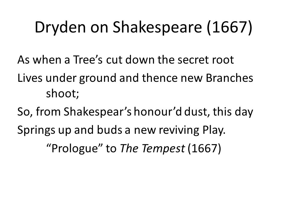 Dryden on Shakespeare (1667) As when a Tree's cut down the secret root Lives under ground and thence new Branches shoot; So, from Shakespear's honour'd dust, this day Springs up and buds a new reviving Play.