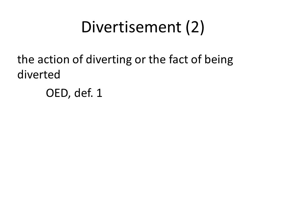 Divertisement (2) the action of diverting or the fact of being diverted OED, def. 1