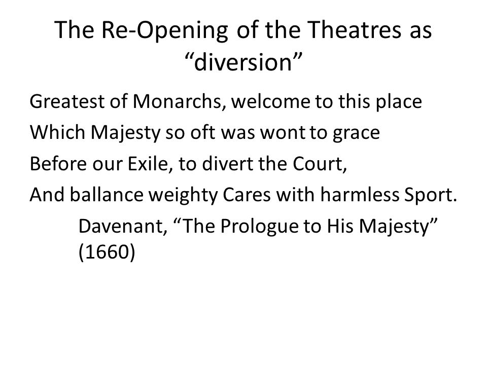 The Re-Opening of the Theatres as diversion Greatest of Monarchs, welcome to this place Which Majesty so oft was wont to grace Before our Exile, to divert the Court, And ballance weighty Cares with harmless Sport.