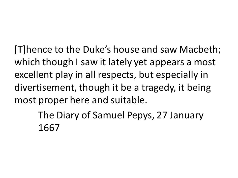 [T]hence to the Duke's house and saw Macbeth; which though I saw it lately yet appears a most excellent play in all respects, but especially in divertisement, though it be a tragedy, it being most proper here and suitable.