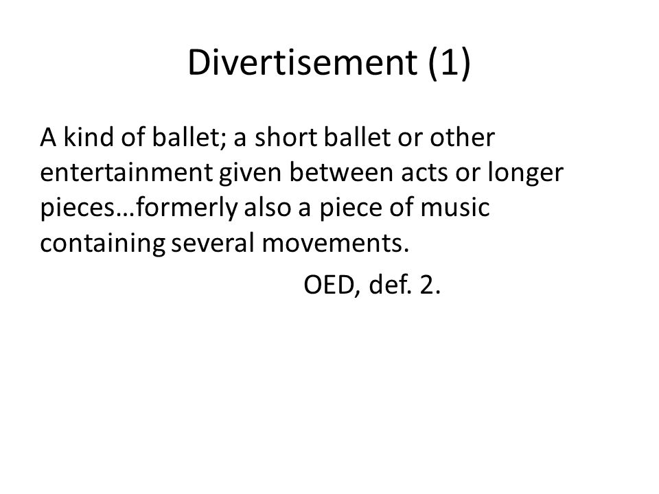 Divertisement (1) A kind of ballet; a short ballet or other entertainment given between acts or longer pieces…formerly also a piece of music containing several movements.