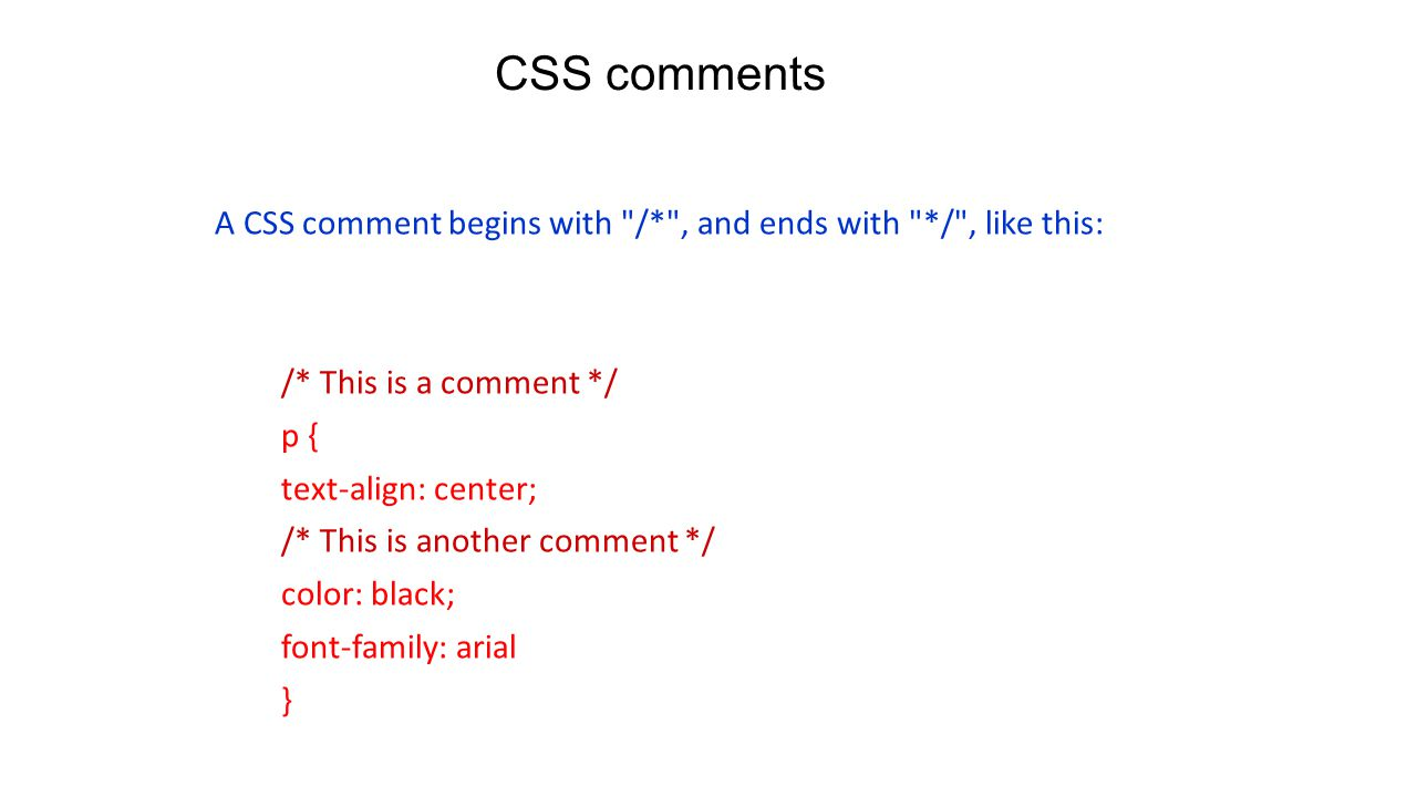 CSS comments A CSS comment begins with /* , and ends with */ , like this: /* This is a comment */ p { text-align: center; /* This is another comment */ color: black; font-family: arial }