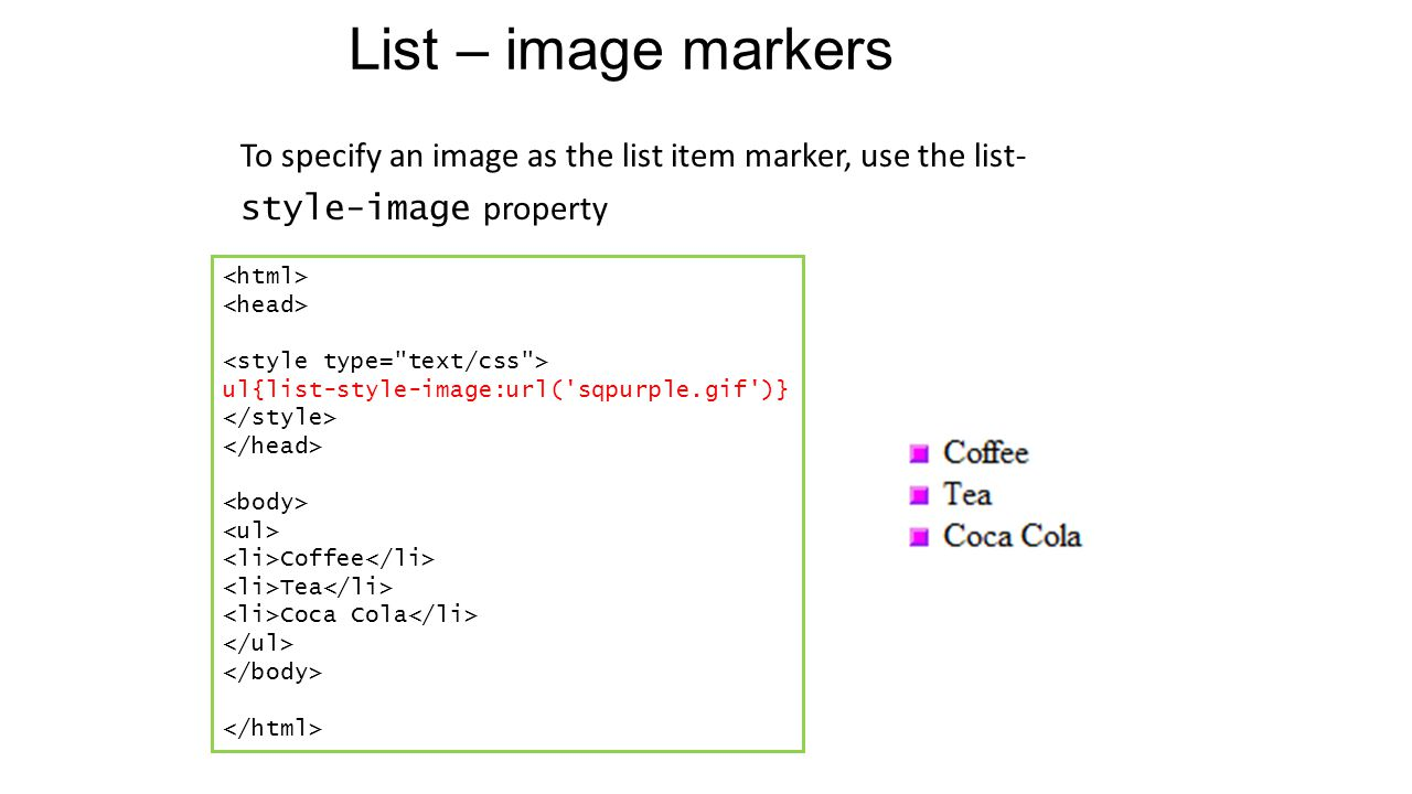 List – image markers To specify an image as the list item marker, use the list- style-image property ul{list-style-image:url( sqpurple.gif )} Coffee Tea Coca Cola