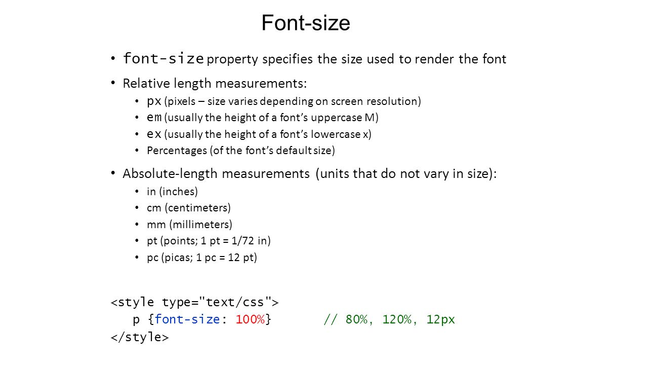Font-size font-size property specifies the size used to render the font Relative length measurements: px (pixels – size varies depending on screen resolution) em (usually the height of a font's uppercase M) ex (usually the height of a font's lowercase x) Percentages (of the font's default size) Absolute-length measurements (units that do not vary in size): in (inches) cm (centimeters) mm (millimeters) pt (points; 1 pt = 1/72 in) pc (picas; 1 pc = 12 pt) p {font-size: 100%} // 80%, 120%, 12px