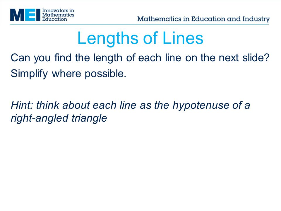 Lengths of Lines Can you find the length of each line on the next slide? Simplify where possible. Hint: think about each line as the hypotenuse of a r