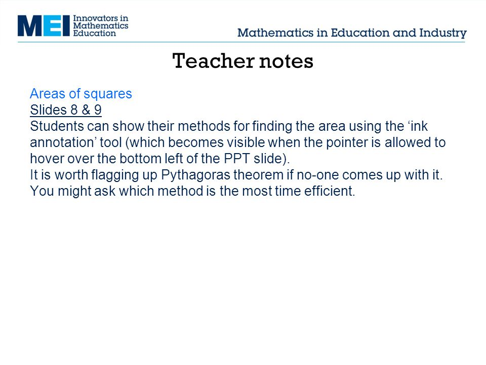 Teacher notes Areas of squares Slides 8 & 9 Students can show their methods for finding the area using the 'ink annotation' tool (which becomes visibl