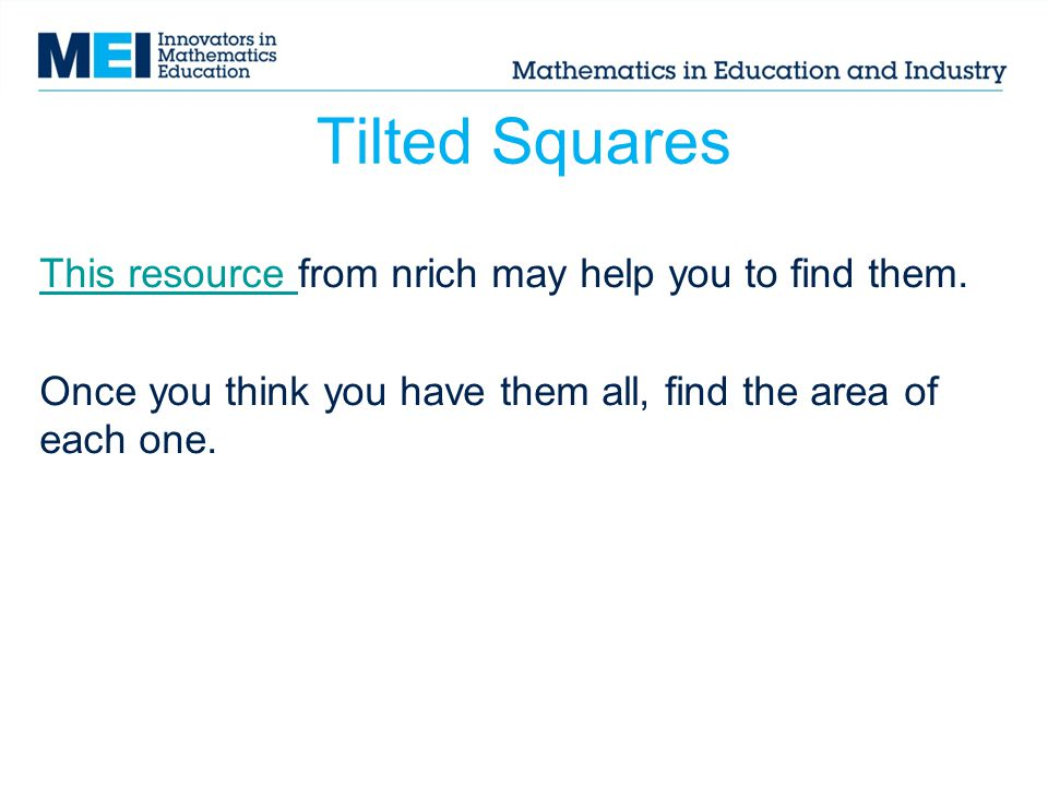 Tilted Squares This resource This resource from nrich may help you to find them. Once you think you have them all, find the area of each one.