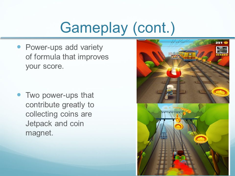 Gameplay (cont.) With coins you collect, several items can be upgraded to help the score and prolong the game.