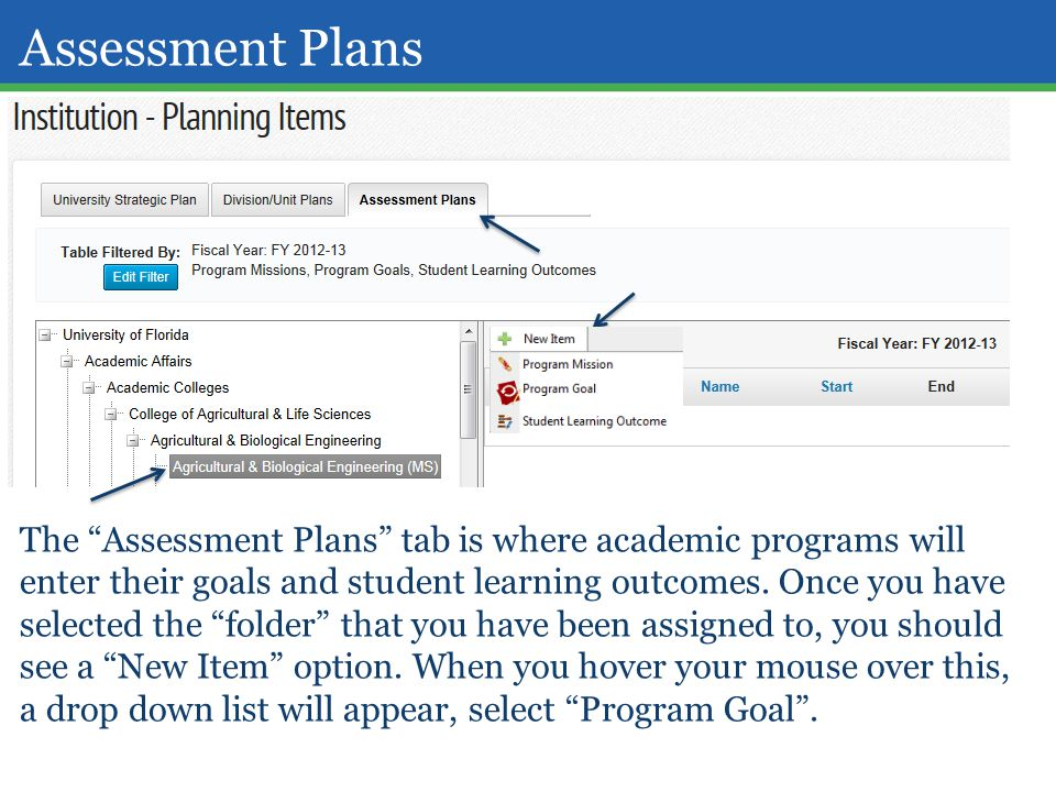 "Assessment Plans The ""Assessment Plans"" tab is where academic programs will enter their goals and student learning outcomes. Once you have selected th"