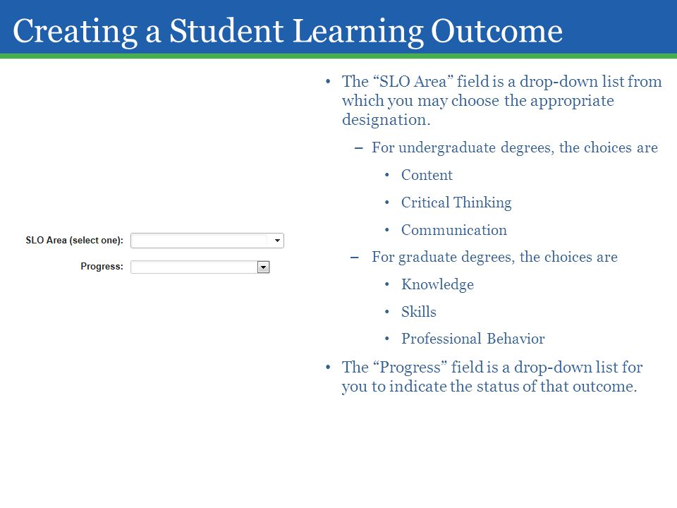 "Creating a Student Learning Outcome The ""SLO Area"" field is a drop-down list from which you may choose the appropriate designation. – For undergraduat"