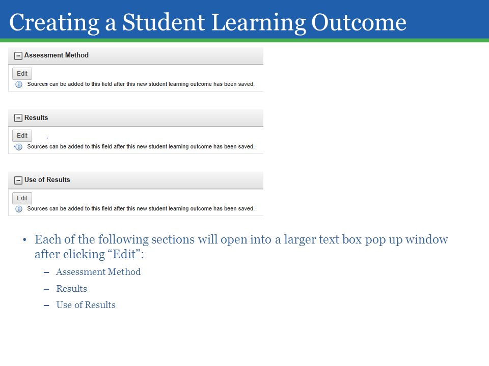 "Creating a Student Learning Outcome Each of the following sections will open into a larger text box pop up window after clicking ""Edit"": – Assessment"