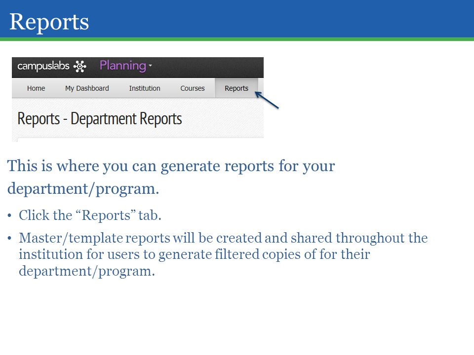 "Reports This is where you can generate reports for your department/program. Click the ""Reports"" tab. Master/template reports will be created and share"