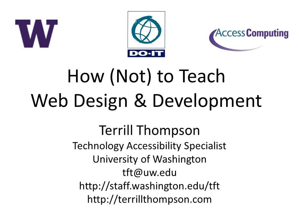 How (Not) to Teach Web Design & Development Terrill Thompson Technology Accessibility Specialist University of Washington tft@uw.edu http://staff.washington.edu/tft http://terrillthompson.com