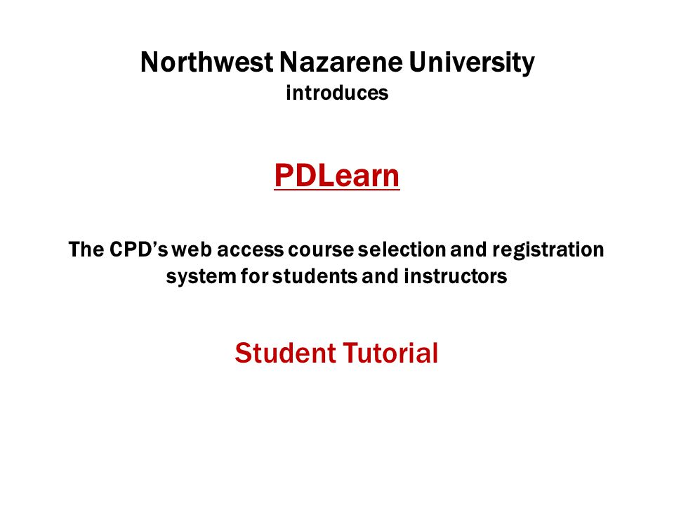 Northwest Nazarene University introduces PDLearn The CPD's web access course selection and registration system for students and instructors Student Tutorial
