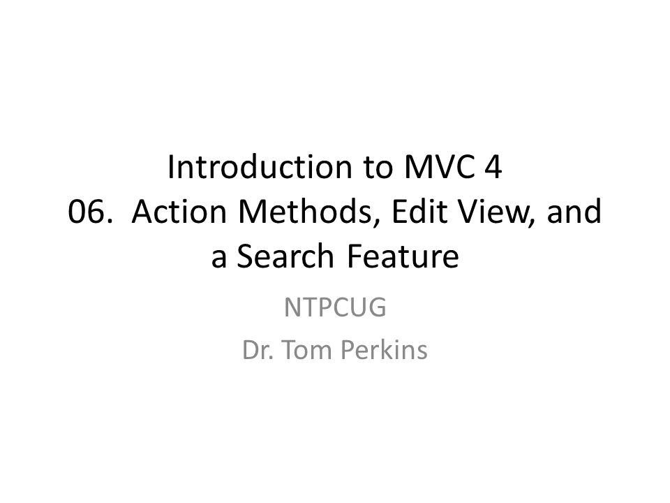 Introduction to MVC 4 06. Action Methods, Edit View, and a Search Feature NTPCUG Dr. Tom Perkins