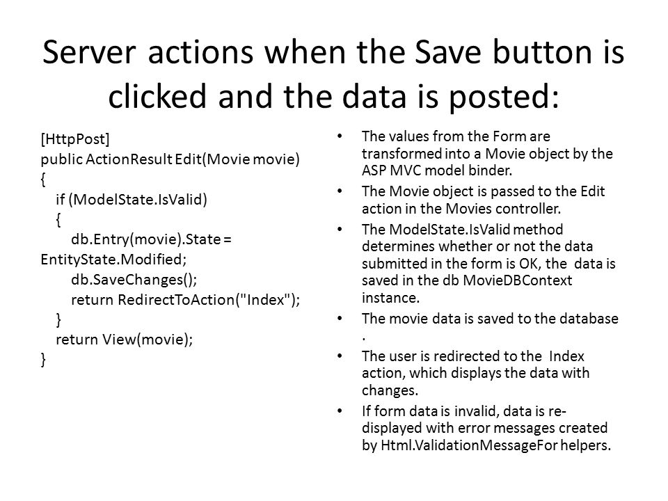 Server actions when the Save button is clicked and the data is posted: The values from the Form are transformed into a Movie object by the ASP MVC model binder.