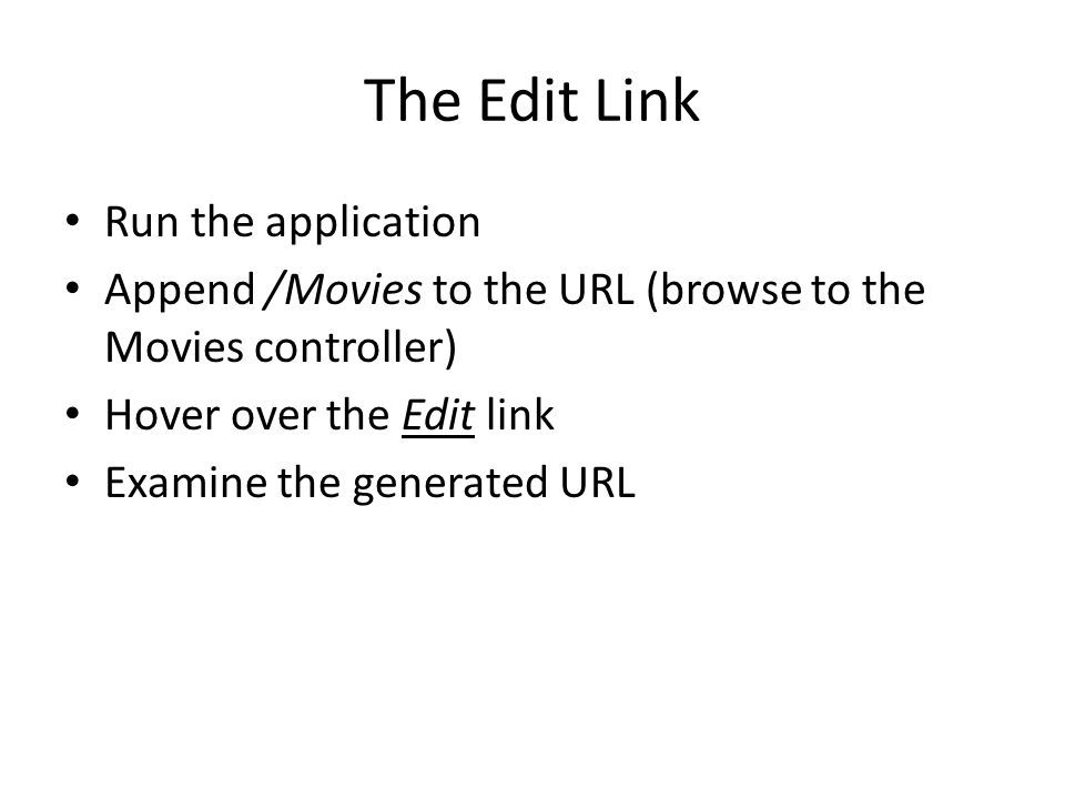 The Edit Link Run the application Append /Movies to the URL (browse to the Movies controller) Hover over the Edit link Examine the generated URL