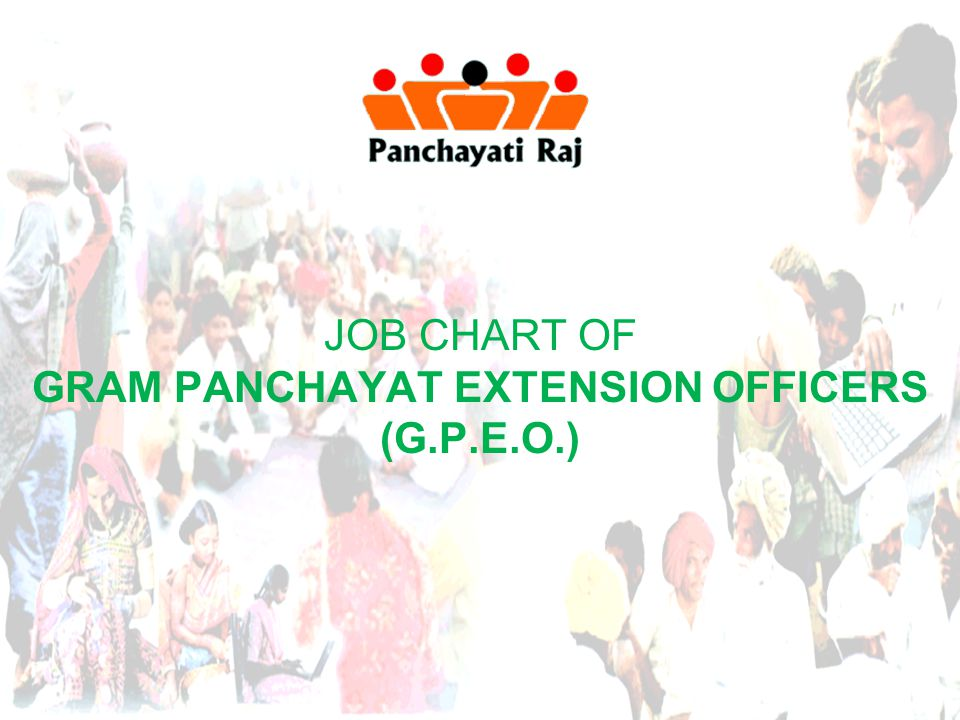 JOB CHART OF GRAM PANCHAYAT EXTENTION OFFICERS Administrative Functions  Maintain Orissa Gram Panchayat Acts / Orissa Gram Panchayat Rules / Orissa Gram Panchayat Election Rules / Guard Files / Registers / Statement of Reports & Returns relating to Panchayat matters up-to-date.