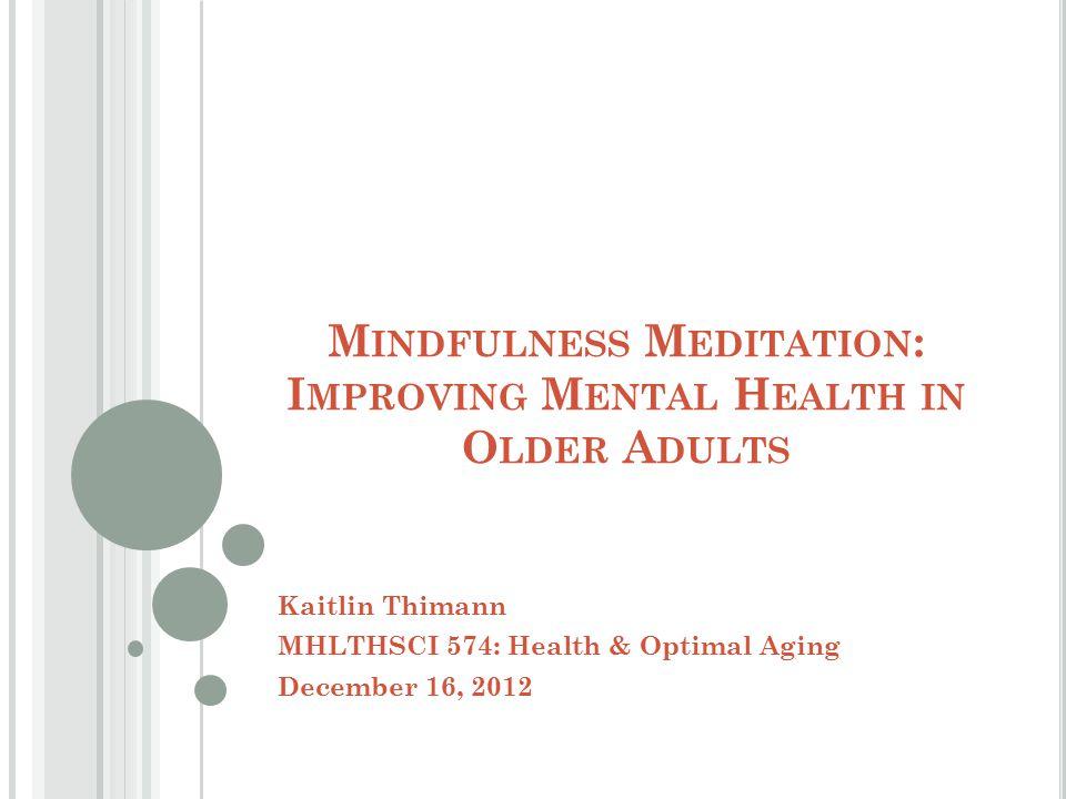 M INDFULNESS M EDITATION : I MPROVING M ENTAL H EALTH IN O LDER A DULTS Kaitlin Thimann MHLTHSCI 574: Health & Optimal Aging December 16, 2012