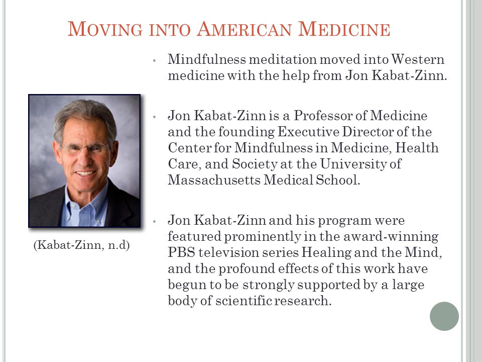M OVING INTO A MERICAN M EDICINE Mindfulness meditation moved into Western medicine with the help from Jon Kabat-Zinn.