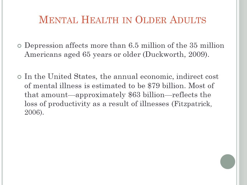 M ENTAL H EALTH IN O LDER A DULTS Depression affects more than 6.5 million of the 35 million Americans aged 65 years or older (Duckworth, 2009).