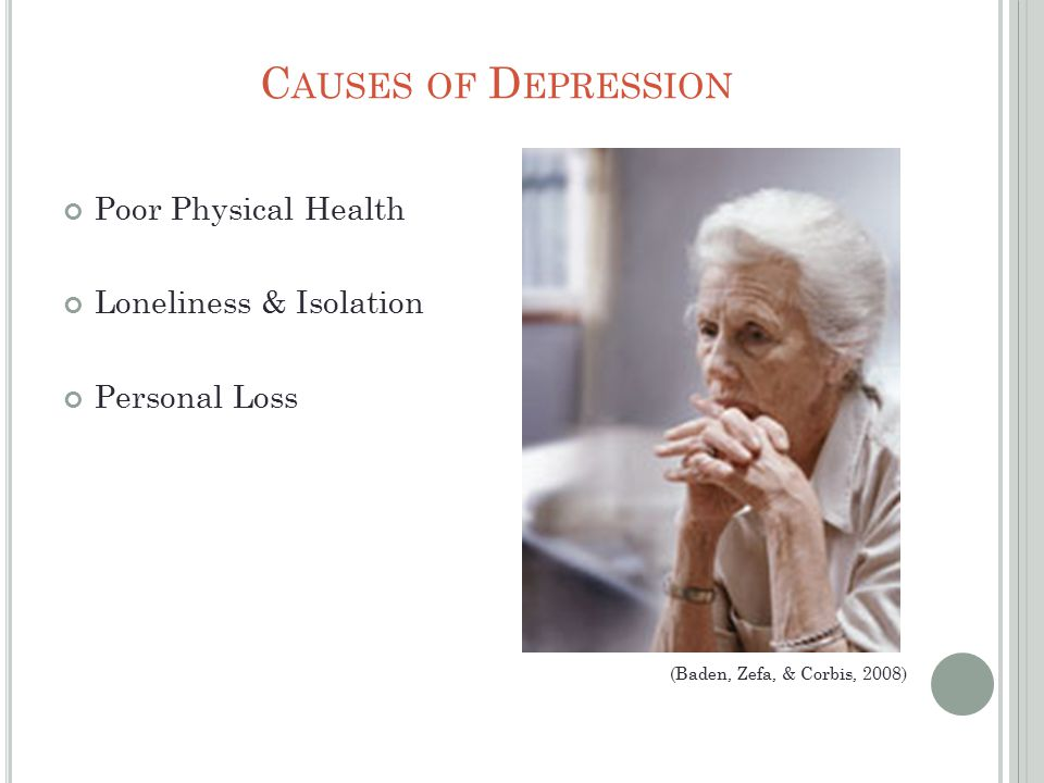 C AUSES OF D EPRESSION Poor Physical Health Loneliness & Isolation Personal Loss (Baden, Zefa, & Corbis, 2008)